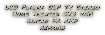 LCD Plasma DLP TV Stereo Home Theater DVD VCR Guitar PA AMP Repairs